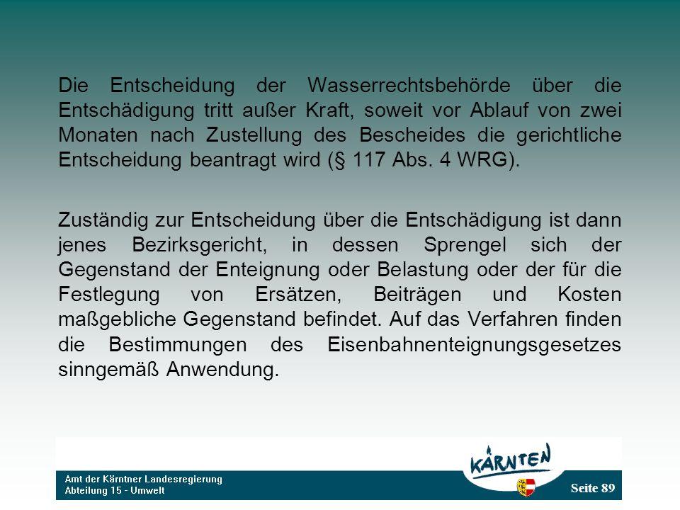 Seite 89 Die Entscheidung der Wasserrechtsbehörde über die Entschädigung tritt außer Kraft, soweit vor Ablauf von zwei Monaten nach Zustellung des Bescheides die gerichtliche Entscheidung beantragt wird (§ 117 Abs.