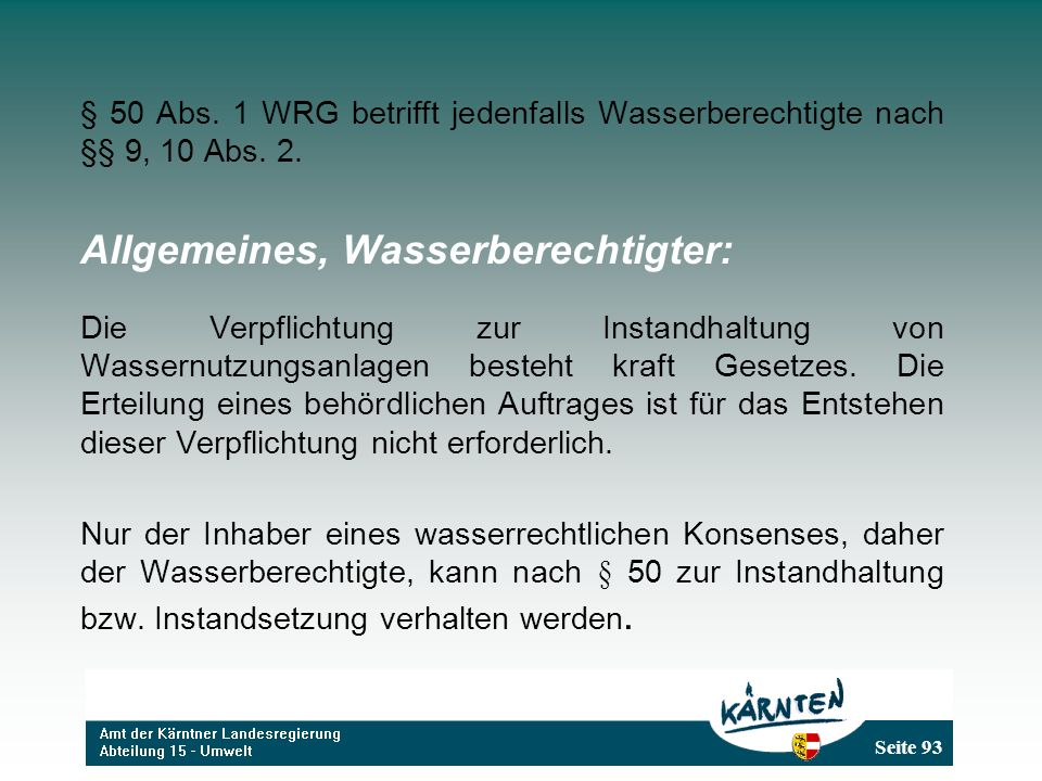 Seite 93 § 50 Abs. 1 WRG betrifft jedenfalls Wasserberechtigte nach §§ 9, 10 Abs. 2. Allgemeines, Wasserberechtigter: Die Verpflichtung zur Instandhal
