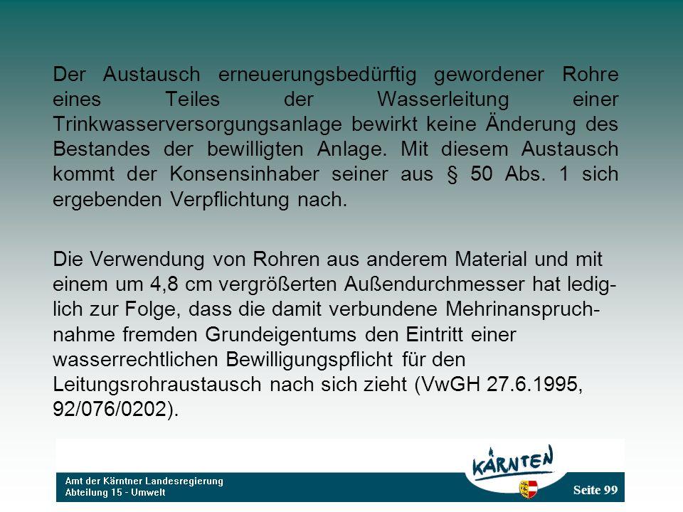 Seite 99 Der Austausch erneuerungsbedürftig gewordener Rohre eines Teiles der Wasserleitung einer Trinkwasserversorgungsanlage bewirkt keine Änderung des Bestandes der bewilligten Anlage.