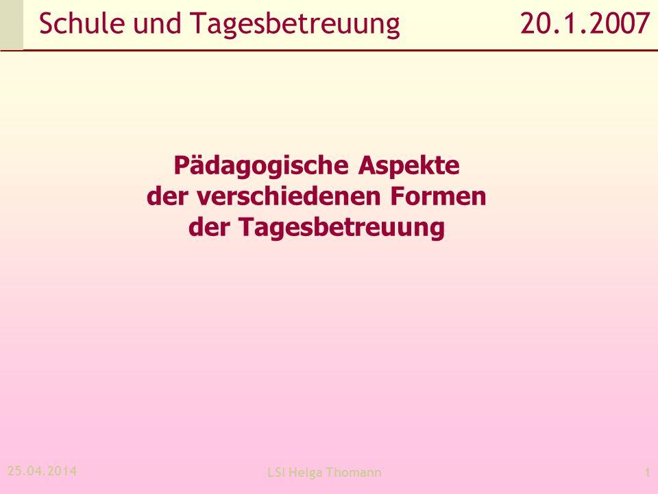 25.04.2014 LSI Helga Thomann1 Schule und Tagesbetreuung 20.1.2007 Pädagogische Aspekte der verschiedenen Formen der Tagesbetreuung