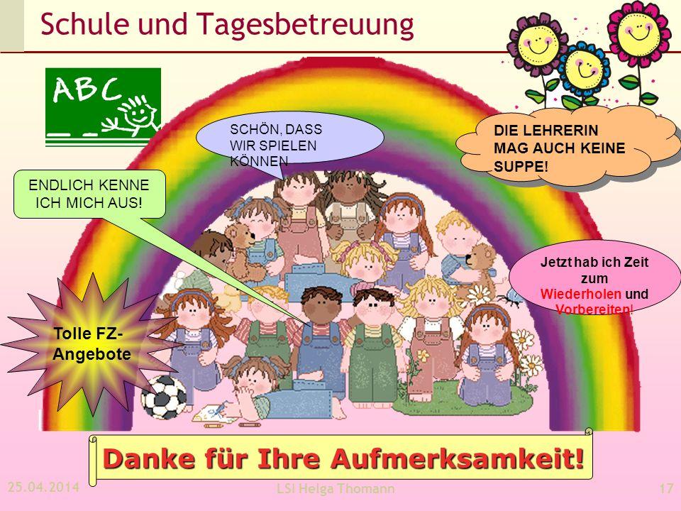 25.04.2014 LSI Helga Thomann17 Schule und Tagesbetreuung Danke für Ihre Aufmerksamkeit.