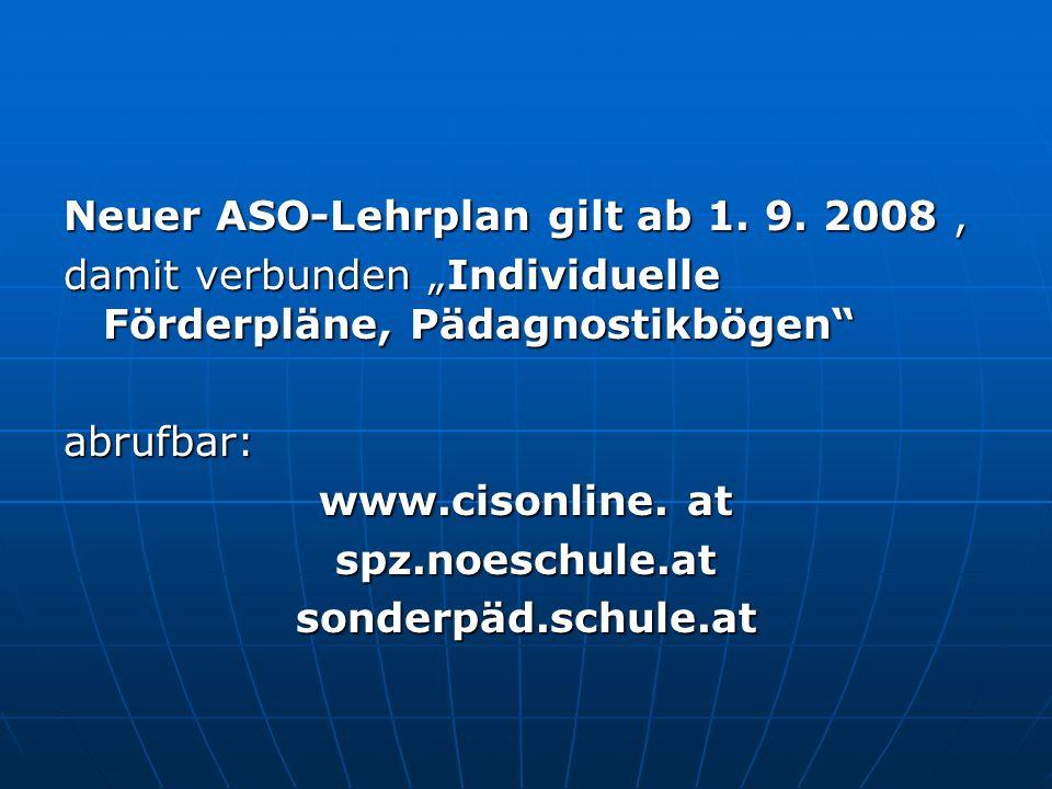 Neuer ASO-Lehrplan gilt ab 1. 9. 2008, damit verbunden Individuelle Förderpläne, Pädagnostikbögen abrufbar: www.cisonline. at spz.noeschule.atsonderpä