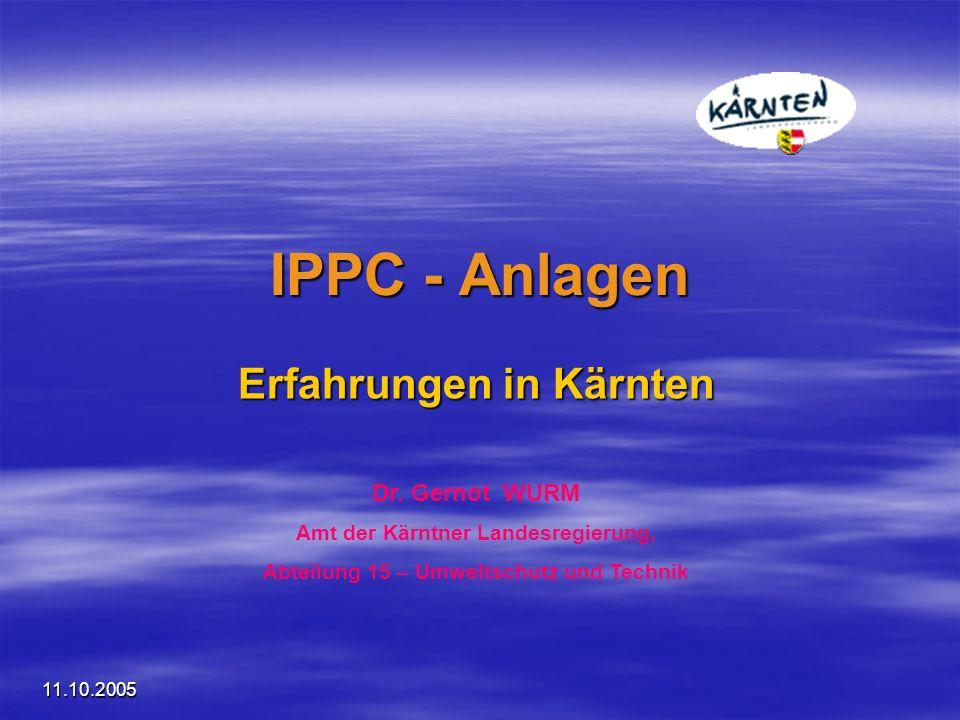 11.10.2005 IPPC - Anlagen Erfahrungen in Kärnten Dr. Gernot WURM Amt der Kärntner Landesregierung, Abteilung 15 – Umweltschutz und Technik