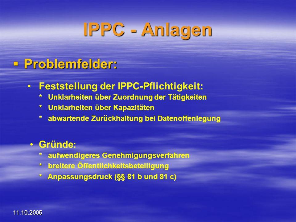 11.10.2005 IPPC - Anlagen Trends: Trends: - Absenkung der schwellenüberschreitenden Kapazität - Aus-/ Verlagerung von Tätigkeiten (Splitting, Fremdleistungen) - unwesentliche Änderungen unter dem Titel Austausch von Maschinen und Geräten) + Verbesserung der Erfassung durch Meldepflichten nach EPER-V + Konsolidierung nach Gewöhnungsphase + Einführung von Umweltmanagementsystemen (ISO, EMAS, …)