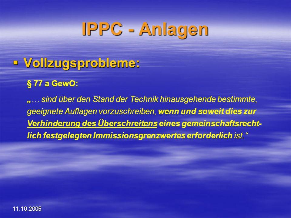 11.10.2005 IPPC - Anlagen Vollzugsprobleme: Vollzugsprobleme: § 77 a GewO: … sind über den Stand der Technik hinausgehende bestimmte, geeignete Auflag