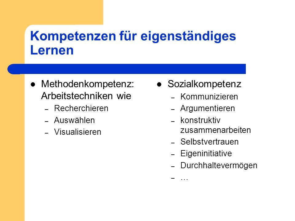 Kompetenzen für eigenständiges Lernen Methodenkompetenz: Arbeitstechniken wie – Recherchieren – Auswählen – Visualisieren Sozialkompetenz – Kommunizie