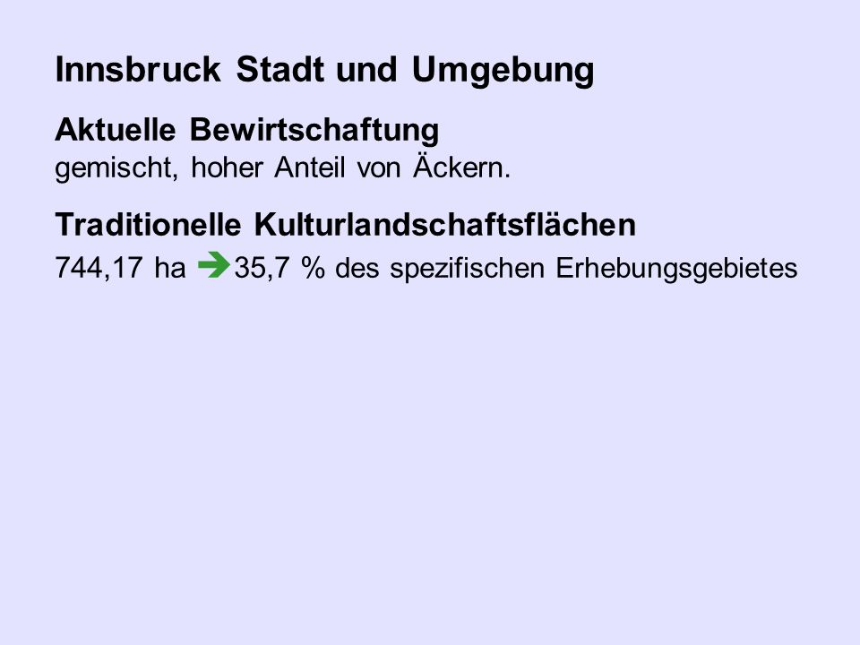 Innsbruck Stadt und Umgebung Aktuelle Bewirtschaftung gemischt, hoher Anteil von Äckern. Traditionelle Kulturlandschaftsflächen 744,17 ha 35,7 % des s