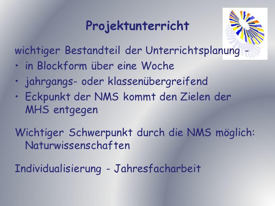 Projektunterricht wichtiger Bestandteil der Unterrichtsplanung - in Blockform über eine Woche jahrgangs- oder klassenübergreifend Eckpunkt der NMS kommt den Zielen der MHS entgegen Wichtiger Schwerpunkt durch die NMS möglich: Naturwissenschaften Individualisierung - Jahresfacharbeit
