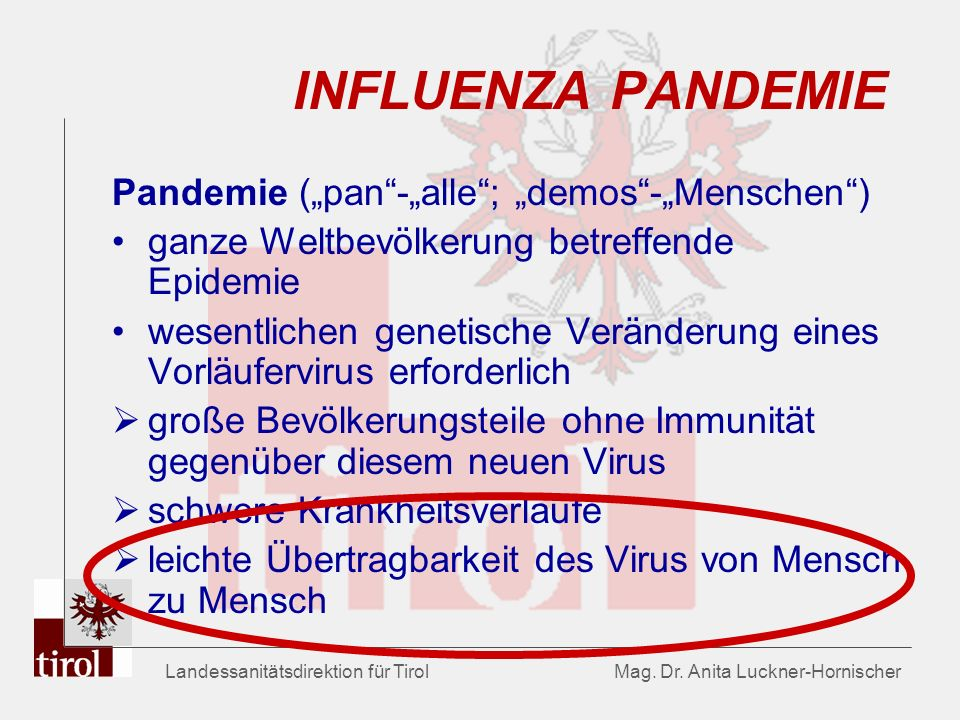 Landessanitätsdirektion für Tirol Mag. Dr. Anita Luckner-Hornischer INFLUENZA PANDEMIE Pandemie (pan-alle; demos-Menschen) ganze Weltbevölkerung betre