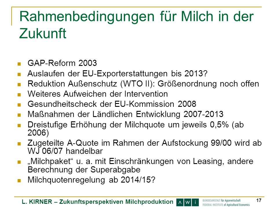 L. KIRNER – Zukunftsperspektiven Milchproduktion 17 Rahmenbedingungen für Milch in der Zukunft GAP-Reform 2003 Auslaufen der EU-Exporterstattungen bis