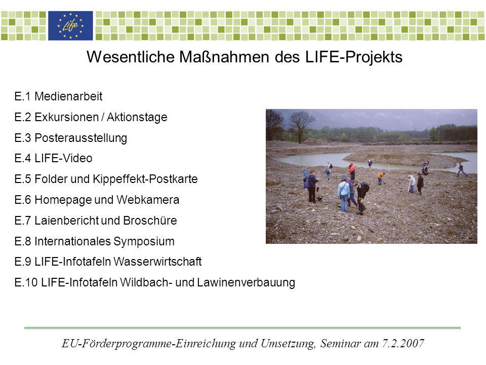 Wesentliche Maßnahmen des LIFE-Projekts E.1 Medienarbeit E.2 Exkursionen / Aktionstage E.3 Posterausstellung E.4 LIFE-Video E.5 Folder und Kippeffekt-Postkarte E.6 Homepage und Webkamera E.7 Laienbericht und Broschüre E.8 Internationales Symposium E.9 LIFE-Infotafeln Wasserwirtschaft E.10 LIFE-Infotafeln Wildbach- und Lawinenverbauung EU-Förderprogramme-Einreichung und Umsetzung, Seminar am 7.2.2007