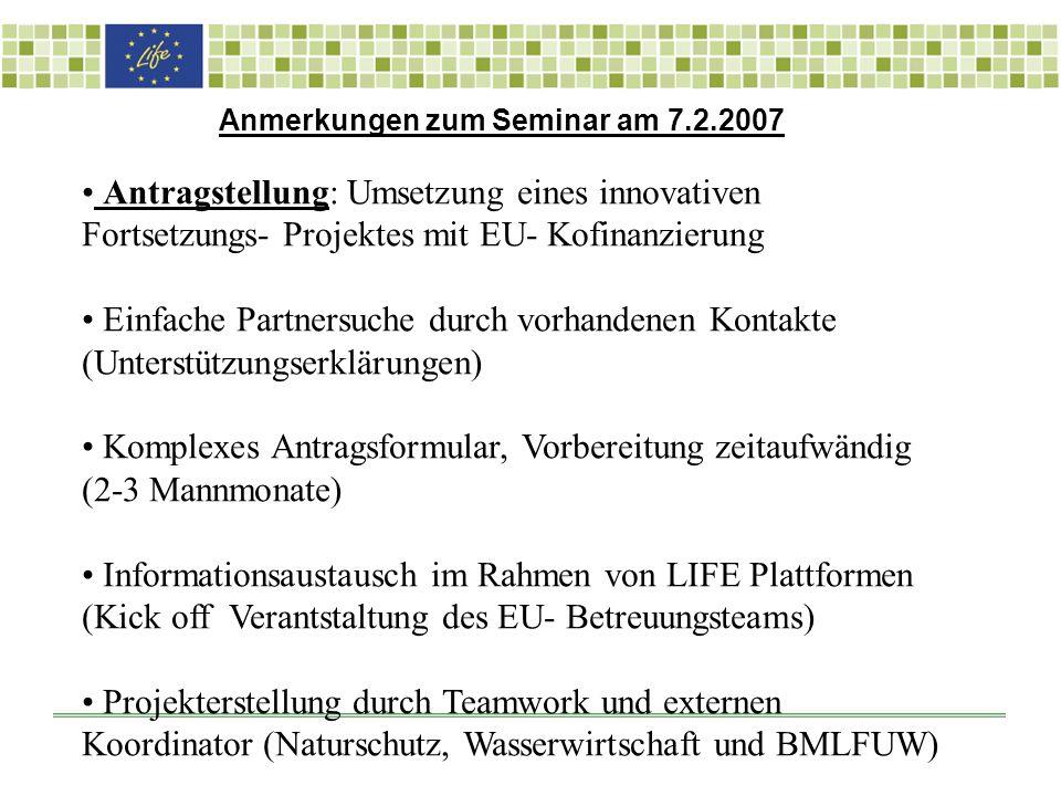 Anmerkungen zum Seminar am 7.2.2007 Antragstellung: Umsetzung eines innovativen Fortsetzungs- Projektes mit EU- Kofinanzierung Einfache Partnersuche durch vorhandenen Kontakte (Unterstützungserklärungen) Komplexes Antragsformular, Vorbereitung zeitaufwändig (2-3 Mannmonate) Informationsaustausch im Rahmen von LIFE Plattformen (Kick off Verantstaltung des EU- Betreuungsteams) Projekterstellung durch Teamwork und externen Koordinator (Naturschutz, Wasserwirtschaft und BMLFUW)