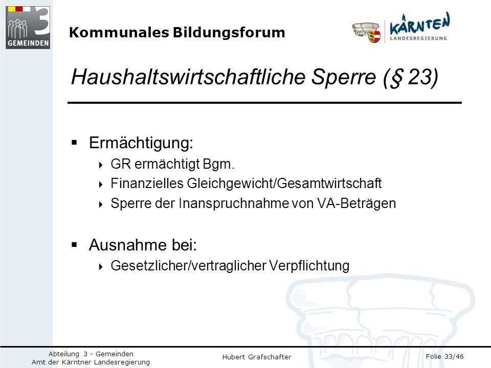 Kommunales Bildungsforum Folie 33/46 Abteilung 3 - Gemeinden Amt der Kärntner Landesregierung Hubert Grafschafter Haushaltswirtschaftliche Sperre (§ 23) Ermächtigung: GR ermächtigt Bgm.