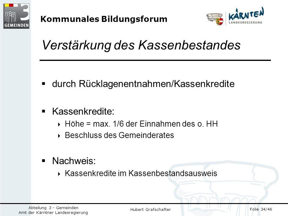 Kommunales Bildungsforum Folie 34/46 Abteilung 3 - Gemeinden Amt der Kärntner Landesregierung Hubert Grafschafter Verstärkung des Kassenbestandes durch Rücklagenentnahmen/Kassenkredite Kassenkredite: Höhe = max.