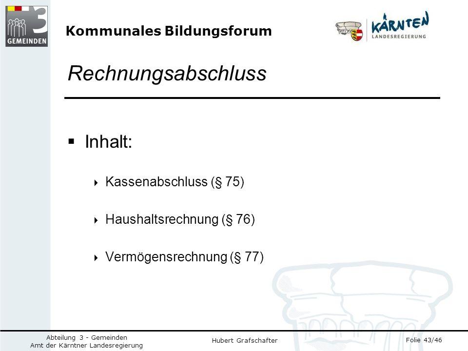 Kommunales Bildungsforum Folie 43/46 Abteilung 3 - Gemeinden Amt der Kärntner Landesregierung Hubert Grafschafter Rechnungsabschluss Inhalt: Kassenabschluss (§ 75) Haushaltsrechnung (§ 76) Vermögensrechnung (§ 77)