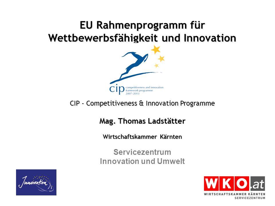 EU Rahmenprogramm für Wettbewerbsfähigkeit und Innovation CIP - Competitiveness & Innovation Programme Mag. Thomas Ladstätter Wirtschaftskammer Kärnte