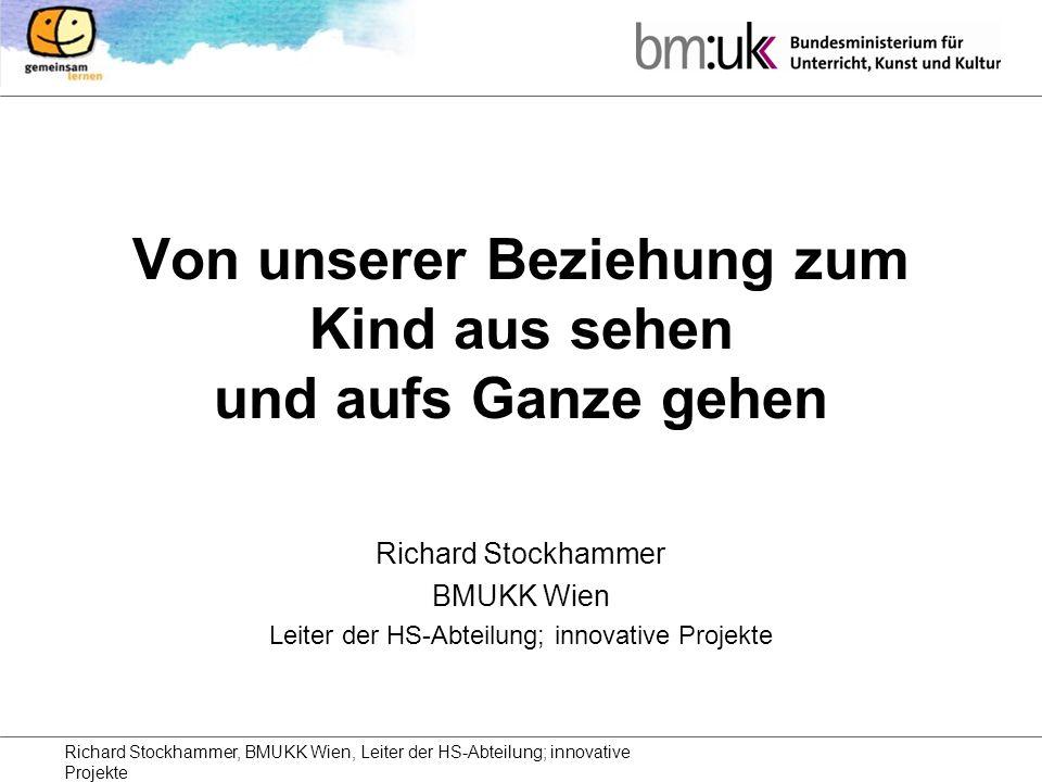 Richard Stockhammer, BMUKK Wien, Leiter der HS-Abteilung; innovative Projekte Von unserer Beziehung zum Kind aus sehen und aufs Ganze gehen Richard Stockhammer BMUKK Wien Leiter der HS-Abteilung; innovative Projekte