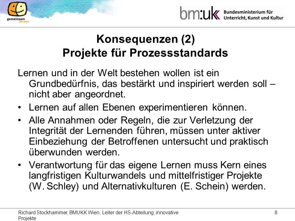 Richard Stockhammer, BMUKK Wien, Leiter der HS-Abteilung; innovative Projekte 8 Konsequenzen (2) Projekte für Prozessstandards Lernen und in der Welt bestehen wollen ist ein Grundbedürfnis, das bestärkt und inspiriert werden soll – nicht aber angeordnet.