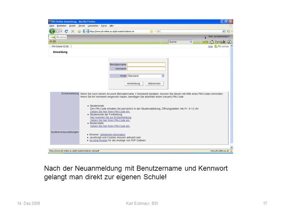 14. Dez 2008Karl Eckmayr, BSI17 Nach der Neuanmeldung mit Benutzername und Kennwort gelangt man direkt zur eigenen Schule!