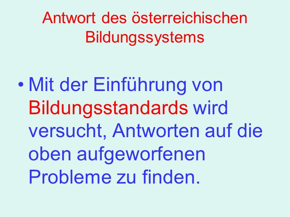 Antwort des österreichischen Bildungssystems Mit der Einführung von Bildungsstandards wird versucht, Antworten auf die oben aufgeworfenen Probleme zu finden.