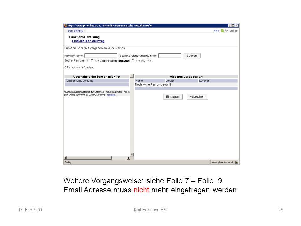 13. Feb 2009Karl Eckmayr, BSI15 Weitere Vorgangsweise: siehe Folie 7 – Folie 9 Email Adresse muss nicht mehr eingetragen werden.