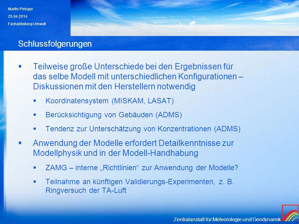 Zentralanstalt für Meteorologie und Geodynamik Schlussfolgerungen Teilweise große Unterschiede bei den Ergebnissen für das selbe Modell mit unterschiedlichen Konfigurationen – Diskussionen mit den Herstellern notwendig Koordinatensystem (MISKAM, LASAT) Berücksichtigung von Gebäuden (ADMS) Tendenz zur Unterschätzung von Konzentrationen (ADMS) Anwendung der Modelle erfordert Detailkenntnisse zur Modellphysik und in der Modell-Handhabung ZAMG – interne Richtlinien zur Anwendung der Modelle.