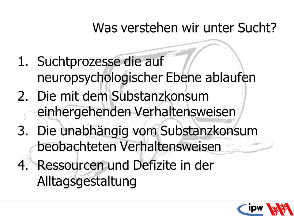 15 Was verstehen wir unter Sucht? 1.Suchtprozesse die auf neuropsychologischer Ebene ablaufen 2.Die mit dem Substanzkonsum einhergehenden Verhaltenswe