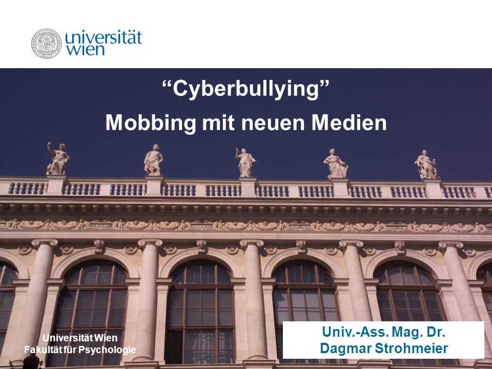 dagmar.strohmeier@univie.ac.at Cyberbullying Mobbing mit neuen Medien Universität Wien Fakultät für Psychologie Univ.-Ass.