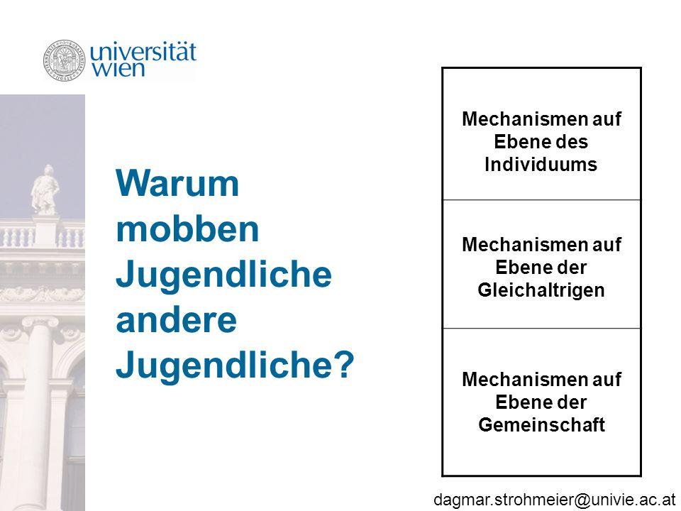 dagmar.strohmeier@univie.ac.at Mechanismen auf Ebene des Individuums Mechanismen auf Ebene der Gleichaltrigen Mechanismen auf Ebene der Gemeinschaft Warum mobben Jugendliche andere Jugendliche?