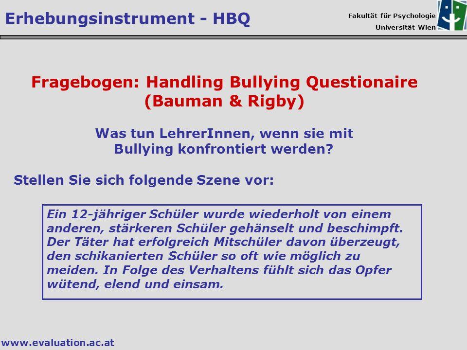 Fakultät für Psychologie Universität Wien www.evaluation.ac.at Fragebogen: Handling Bullying Questionaire (Bauman & Rigby) Was tun LehrerInnen, wenn s