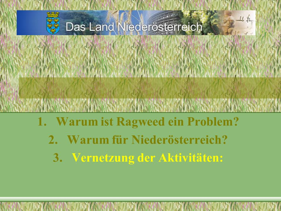 1.Warum ist Ragweed ein Problem? 2.Warum für Niederösterreich? 3.Vernetzung der Aktivitäten: