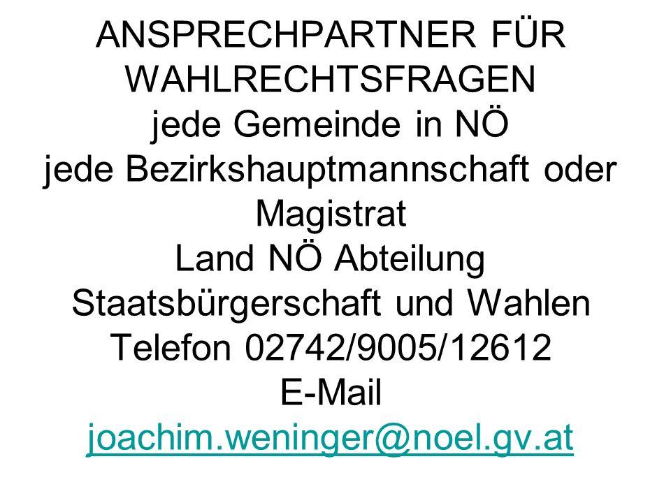 ANSPRECHPARTNER FÜR WAHLRECHTSFRAGEN jede Gemeinde in NÖ jede Bezirkshauptmannschaft oder Magistrat Land NÖ Abteilung Staatsbürgerschaft und Wahlen Telefon 02742/9005/12612 E-Mail joachim.weninger@noel.gv.at joachim.weninger@noel.gv.at