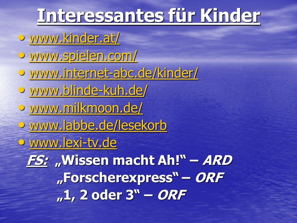 Interessantes für Kinder www.kinder.at/ www.kinder.at/ www.spielen.com/ www.spielen.com/ www.internet-abc.de/kinder/ www.internet-abc.de/kinder/ www.b