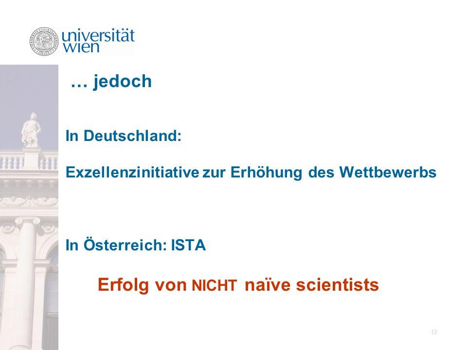 12 In Deutschland: Exzellenzinitiative zur Erhöhung des Wettbewerbs In Österreich: ISTA Erfolg von NICHT naïve scientists … jedoch