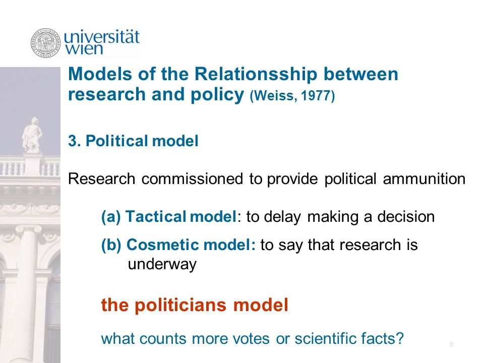 9 3. Political model Research commissioned to provide political ammunition (a) Tactical model: to delay making a decision (b) Cosmetic model: to say t