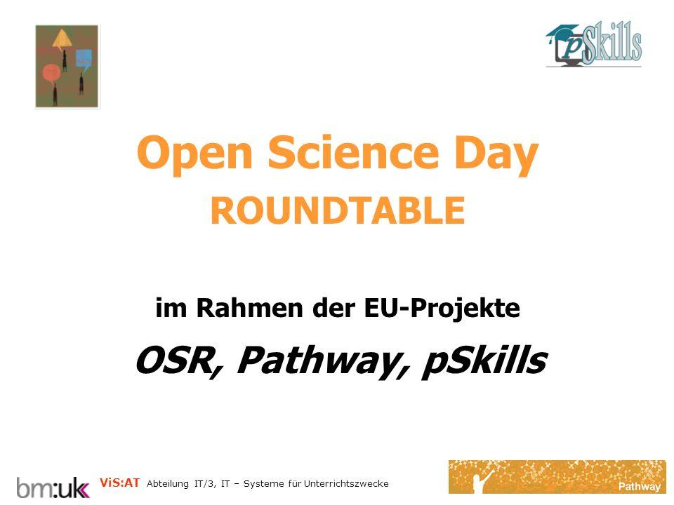ViS:AT Abteilung IT/3, IT – Systeme für Unterrichtszwecke Open Science Day ROUNDTABLE im Rahmen der EU-Projekte OSR, Pathway, pSkills