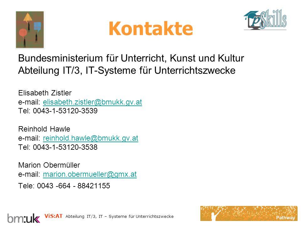 ViS:AT Abteilung IT/3, IT – Systeme für Unterrichtszwecke Kontakte Bundesministerium für Unterricht, Kunst und Kultur Abteilung IT/3, IT-Systeme für Unterrichtszwecke Elisabeth Zistler e-mail: elisabeth.zistler@bmukk.gv.atelisabeth.zistler@bmukk.gv.at Tel: 0043-1-53120-3539 Reinhold Hawle e-mail: reinhold.hawle@bmukk.gv.atreinhold.hawle@bmukk.gv.at Tel: 0043-1-53120-3538 Marion Obermüller e-mail: marion.obermueller@gmx.atmarion.obermueller@gmx.at Tele: 0043 -664 - 88421155