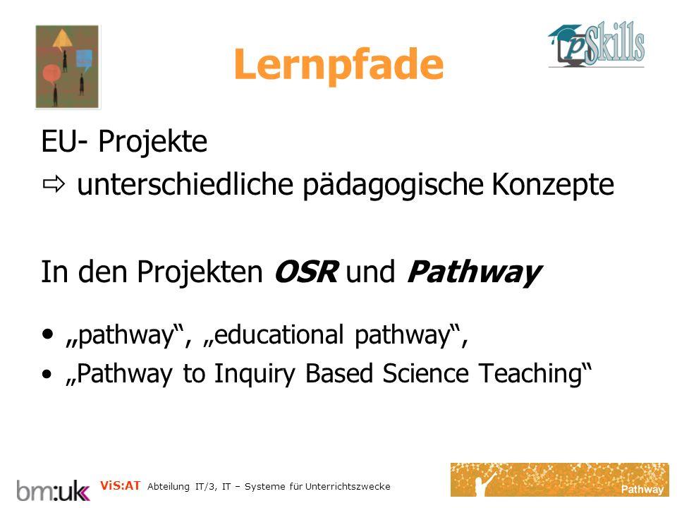 ViS:AT Abteilung IT/3, IT – Systeme für Unterrichtszwecke Lernpfade EU- Projekte unterschiedliche pädagogische Konzepte In den Projekten OSR und Pathway pathway, educational pathway, Pathway to Inquiry Based Science Teaching