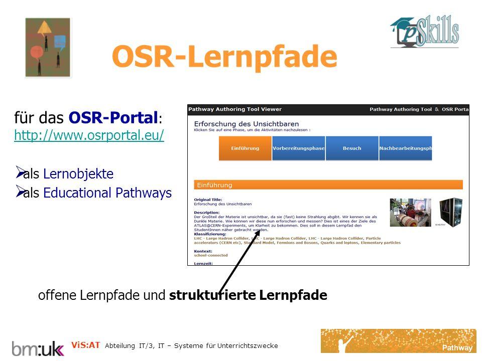 ViS:AT Abteilung IT/3, IT – Systeme für Unterrichtszwecke OSR-Lernpfade für das OSR-Portal : http://www.osrportal.eu/ http://www.osrportal.eu/ als Lernobjekte als Educational Pathways offene Lernpfade und strukturierte Lernpfade