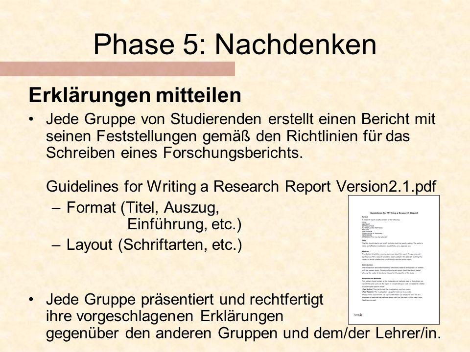 Phase 5: Nachdenken Erklärungen mitteilen Jede Gruppe von Studierenden erstellt einen Bericht mit seinen Feststellungen gemäß den Richtlinien für das Schreiben eines Forschungsberichts.