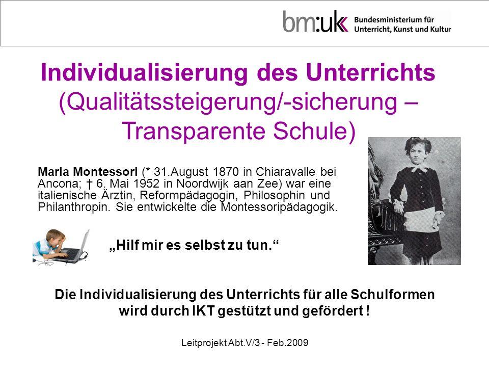 Leitprojekt Abt.V/3 - Feb.2009 Individualisierung des Unterrichts (Qualitätssteigerung/-sicherung – Transparente Schule) Maria Montessori (* 31.August 1870 in Chiaravalle bei Ancona; 6.