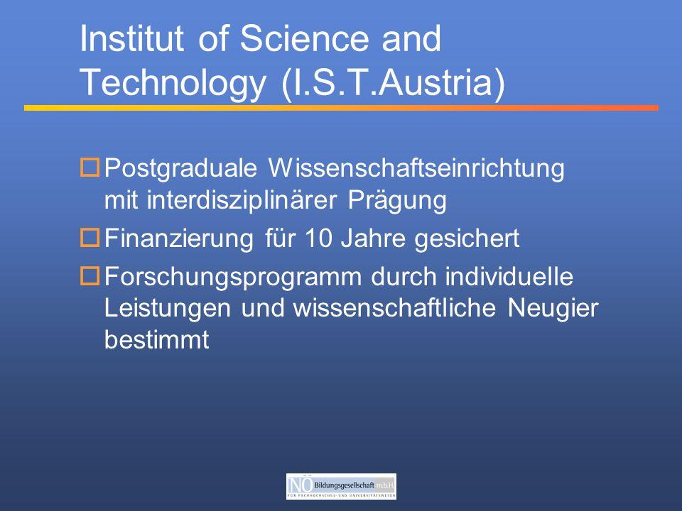 Postgraduale Wissenschaftseinrichtung mit interdisziplinärer Prägung Finanzierung für 10 Jahre gesichert Forschungsprogramm durch individuelle Leistungen und wissenschaftliche Neugier bestimmt Institut of Science and Technology (I.S.T.Austria)