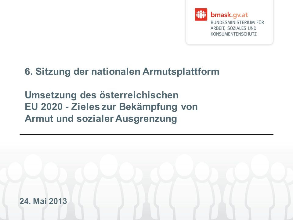 24. Mai 2013 6. Sitzung der nationalen Armutsplattform Umsetzung des österreichischen EU 2020 - Zieles zur Bekämpfung von Armut und sozialer Ausgrenzu