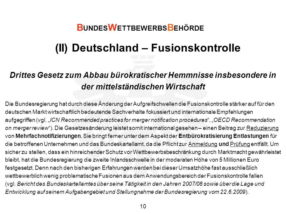 (II) Deutschland – Fusionskontrolle Drittes Gesetz zum Abbau bürokratischer Hemmnisse insbesondere in der mittelständischen Wirtschaft Die Bundesregierung hat durch diese Änderung der Aufgreifschwellen die Fusionskontrolle stärker auf für den deutschen Markt wirtschaftlich bedeutende Sachverhalte fokussiert und internationale Empfehlungen aufgegriffen (vgl.
