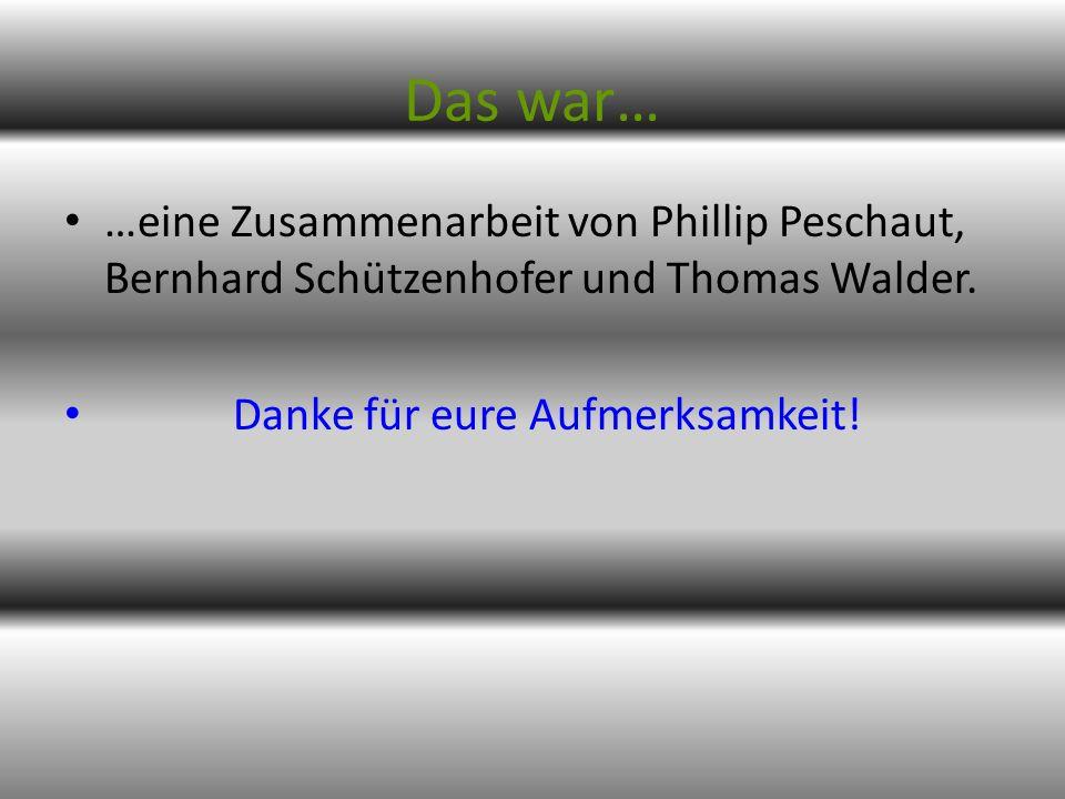 Das war… …eine Zusammenarbeit von Phillip Peschaut, Bernhard Schützenhofer und Thomas Walder. Danke für eure Aufmerksamkeit!