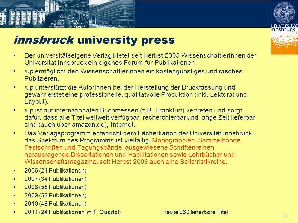 33 Der universitätseigene Verlag bietet seit Herbst 2005 WissenschaftlerInnen der Universität Innsbruck ein eigenes Forum für Publikationen. iup ermög