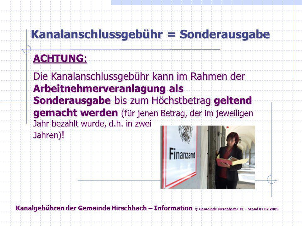 Kanalgebühren der Gemeinde Hirschbach – Information © Gemeinde Hirschbach i. M. – Stand 01.07.2005 Kanalanschlussgebühr = Sonderausgabe ACHTUNG: Die K