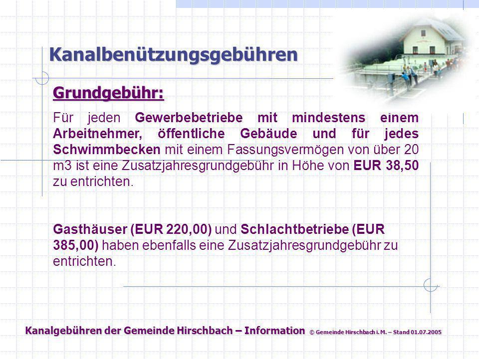 Kanalgebühren der Gemeinde Hirschbach – Information © Gemeinde Hirschbach i. M. – Stand 01.07.2005 Kanalbenützungsgebühren Grundgebühr: Für jeden Gewe