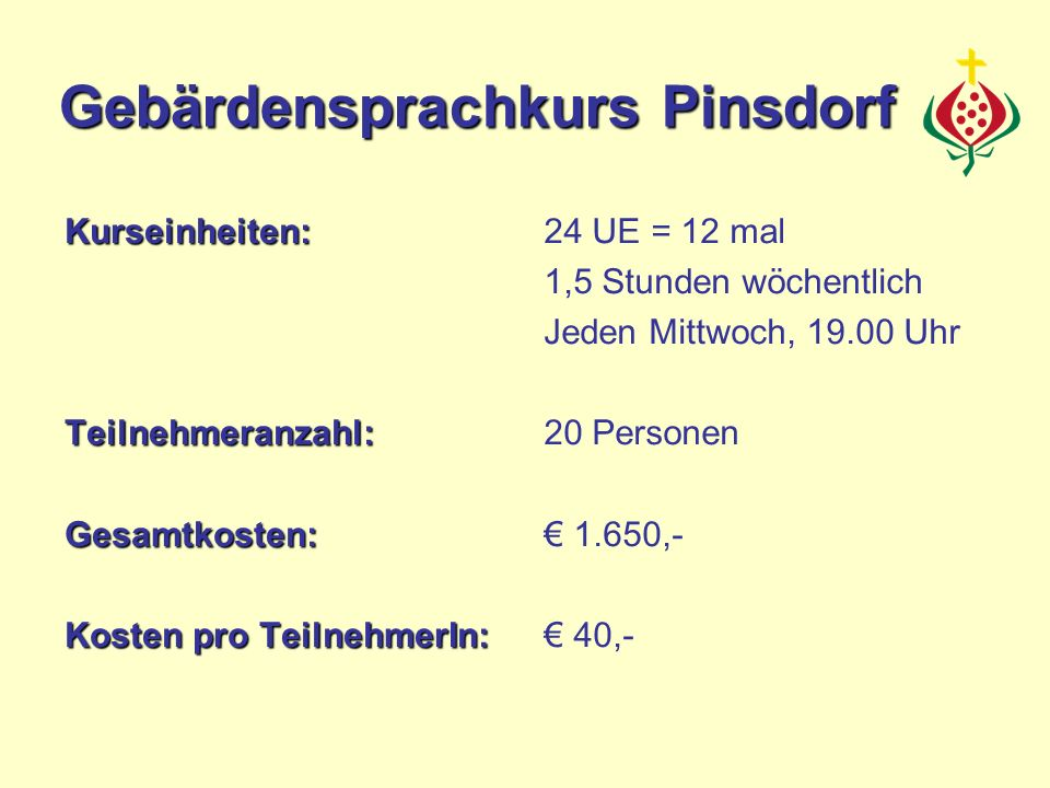 Kurseinheiten:Teilnehmeranzahl:Gesamtkosten: Kosten pro TeilnehmerIn: 24 UE = 12 mal 1,5 Stunden wöchentlich Jeden Mittwoch, 19.00 Uhr 20 Personen 1.650,- 40,- Gebärdensprachkurs Pinsdorf
