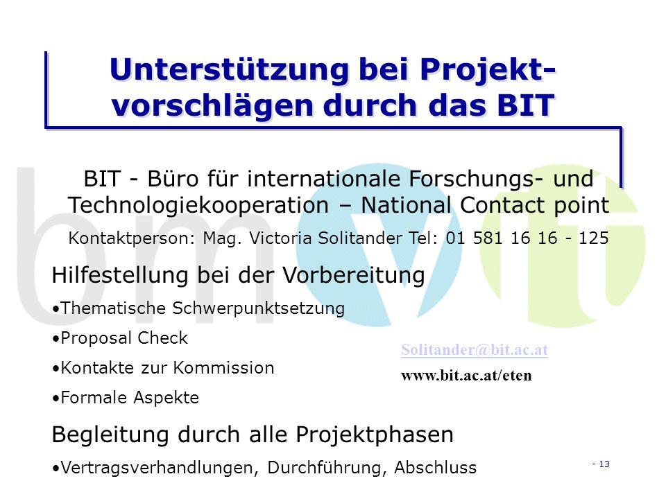 - 13 Unterstützung bei Projekt- vorschlägen durch das BIT BIT - Büro für internationale Forschungs- und Technologiekooperation – National Contact point Kontaktperson: Mag.
